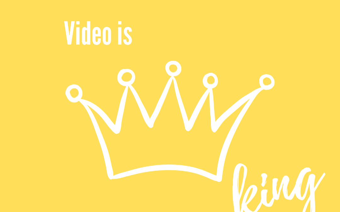 Video is King (or Queen!)